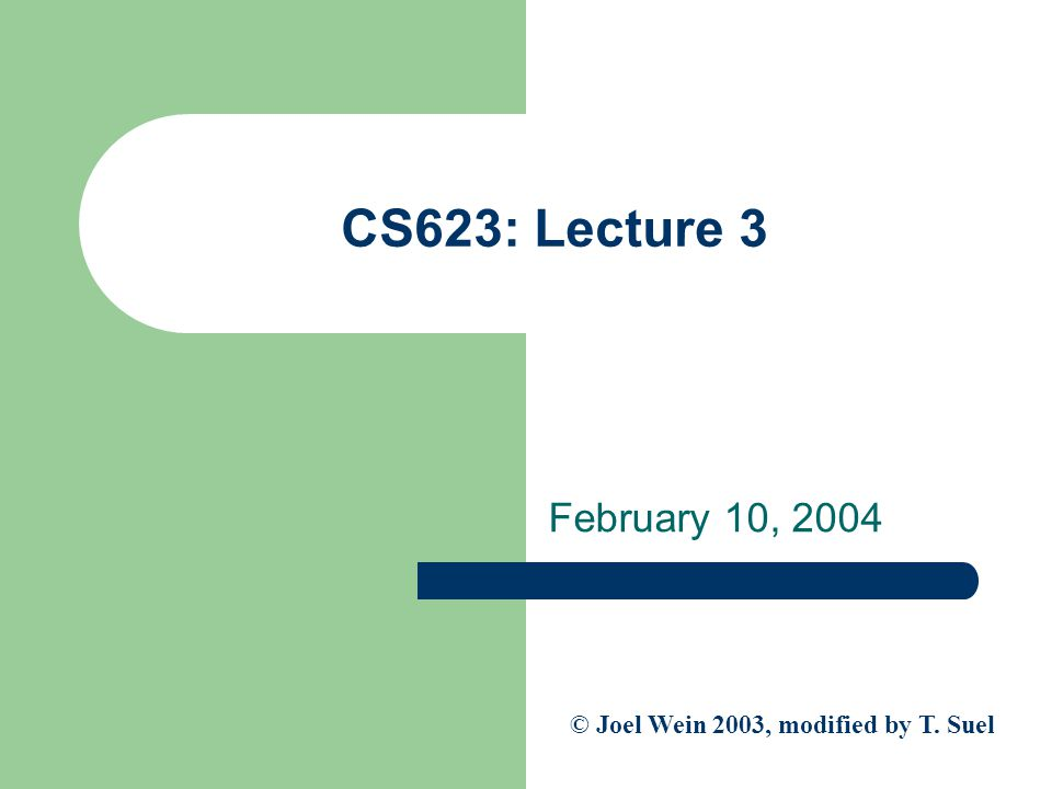 CS623: Lecture 3 February 10, 2004 © Joel Wein 2003, modified by T. Suel