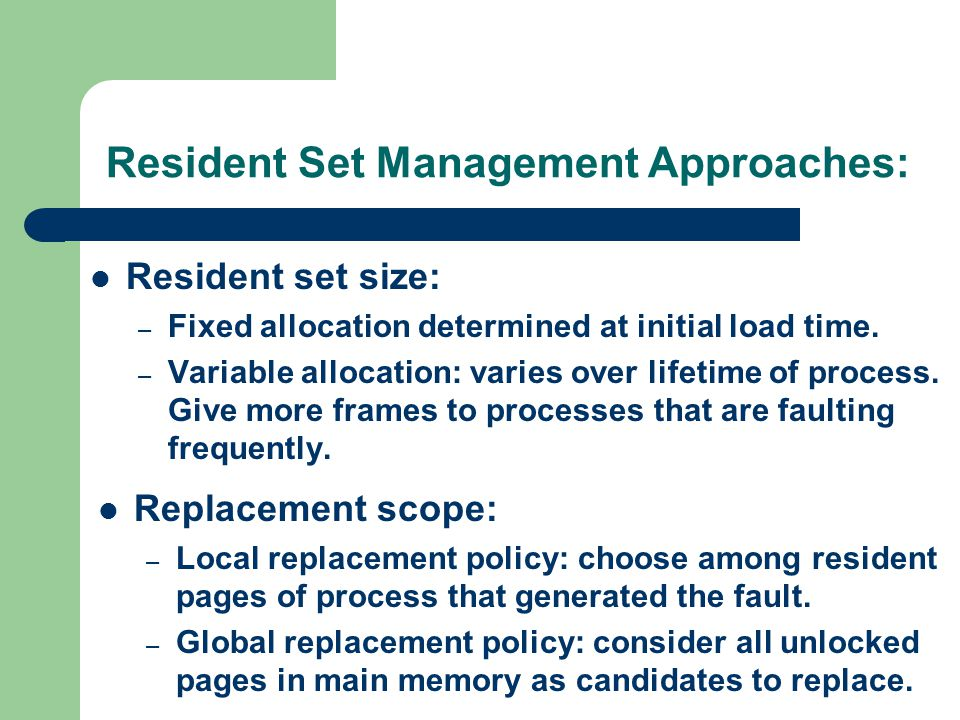 Resident Set Management Approaches: Resident set size: – Fixed allocation determined at initial load time. – Variable allocation: varies over lifetime