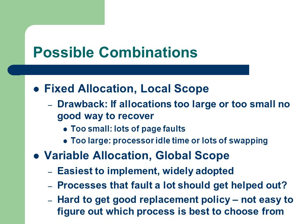 Possible Combinations Fixed Allocation, Local Scope – Drawback: If allocations too large or too small no good way to recover Too small: lots of page faults Too large: processor idle time or lots of swapping Variable Allocation, Global Scope – Easiest to implement, widely adopted – Processes that fault a lot should get helped out.