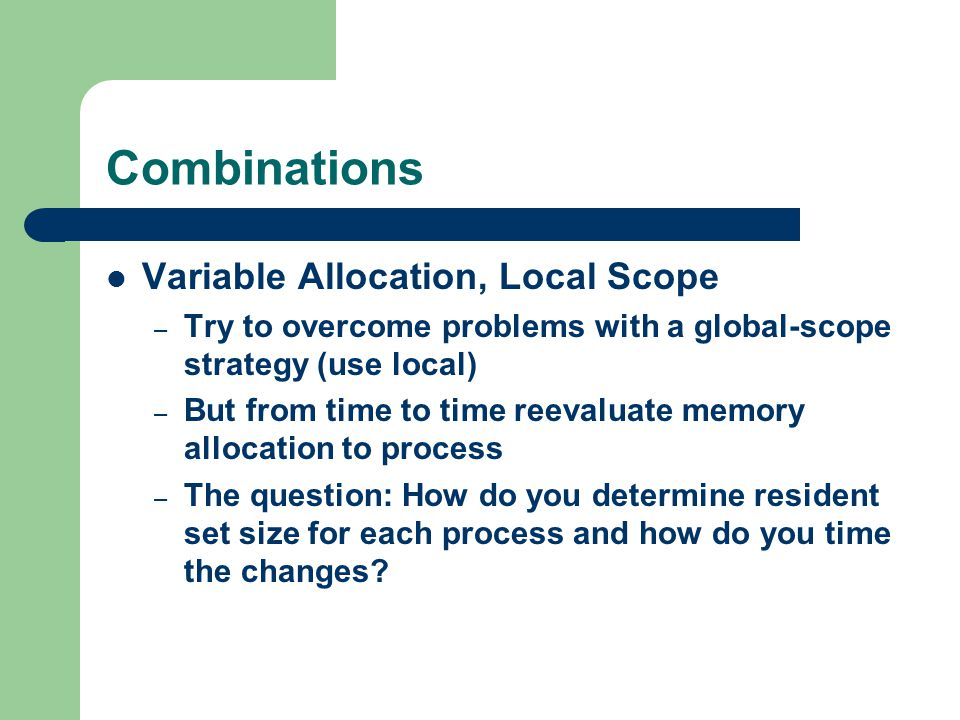 Combinations Variable Allocation, Local Scope – Try to overcome problems with a global-scope strategy (use local) – But from time to time reevaluate memory allocation to process – The question: How do you determine resident set size for each process and how do you time the changes