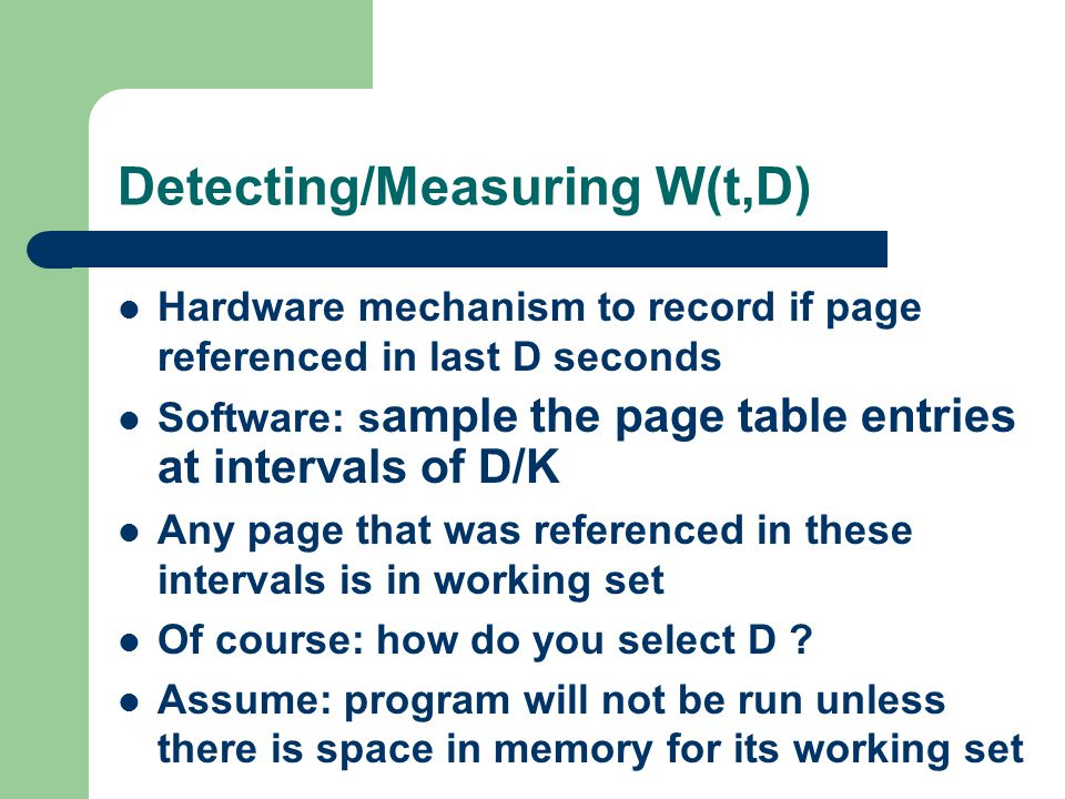 Detecting/Measuring W(t,D) Hardware mechanism to record if page referenced in last D seconds Software: s ample the page table entries at intervals of D/K Any page that was referenced in these intervals is in working set Of course: how do you select D .