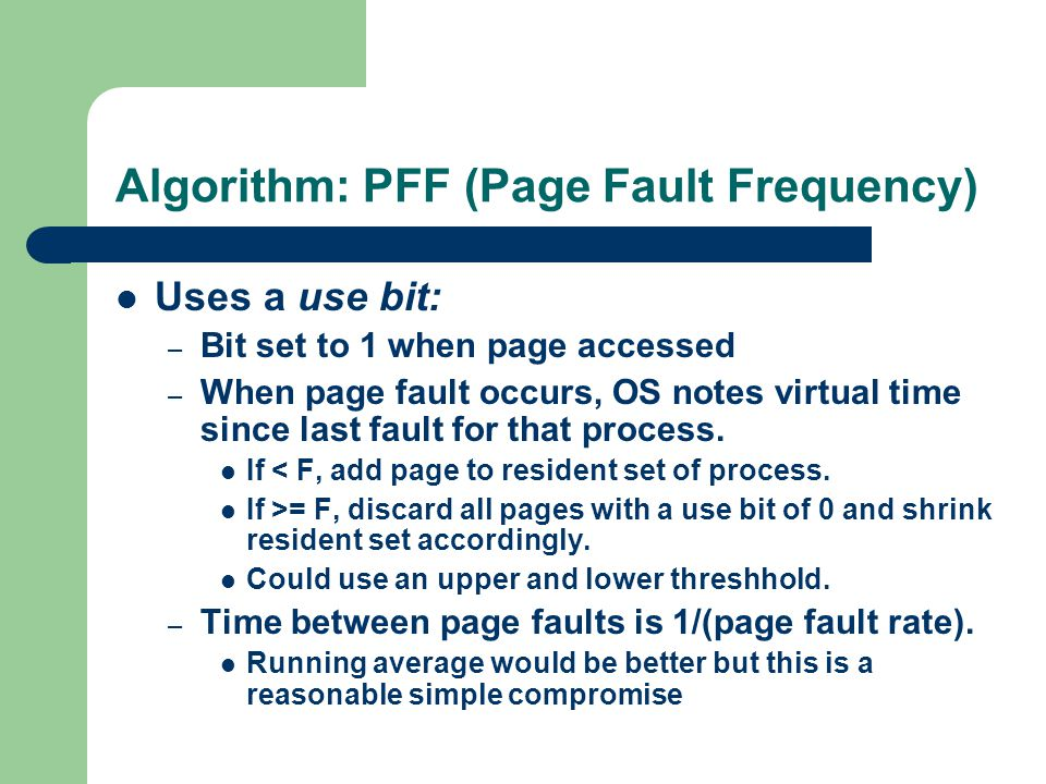 Algorithm: PFF (Page Fault Frequency) Uses a use bit: – Bit set to 1 when page accessed – When page fault occurs, OS notes virtual time since last fault for that process.