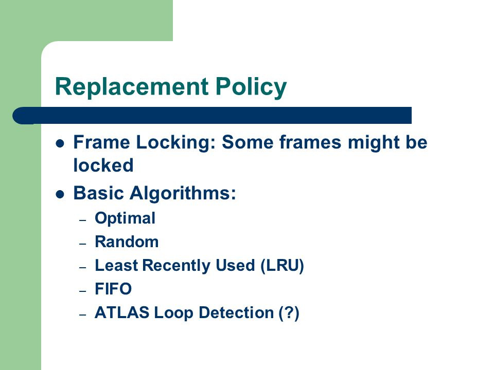 Replacement Policy Frame Locking: Some frames might be locked Basic Algorithms: – Optimal – Random – Least Recently Used (LRU) – FIFO – ATLAS Loop Detection ( )