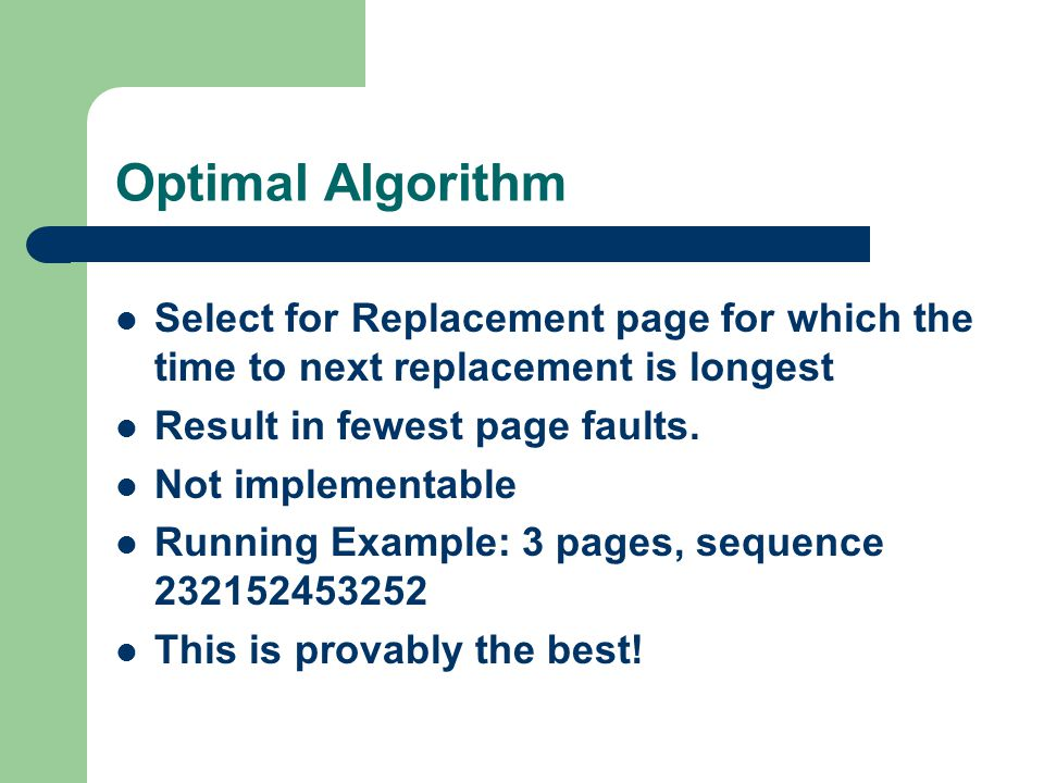 Optimal Algorithm Select for Replacement page for which the time to next replacement is longest Result in fewest page faults.