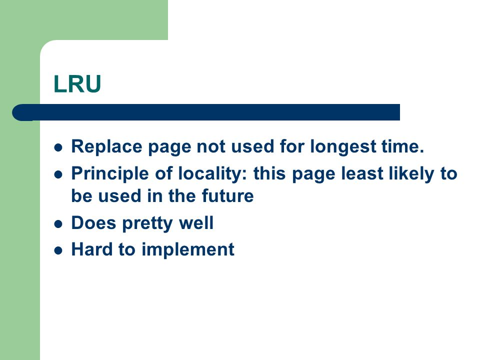 LRU Replace page not used for longest time. Principle of locality: this page least likely to be used in the future Does pretty well Hard to implement
