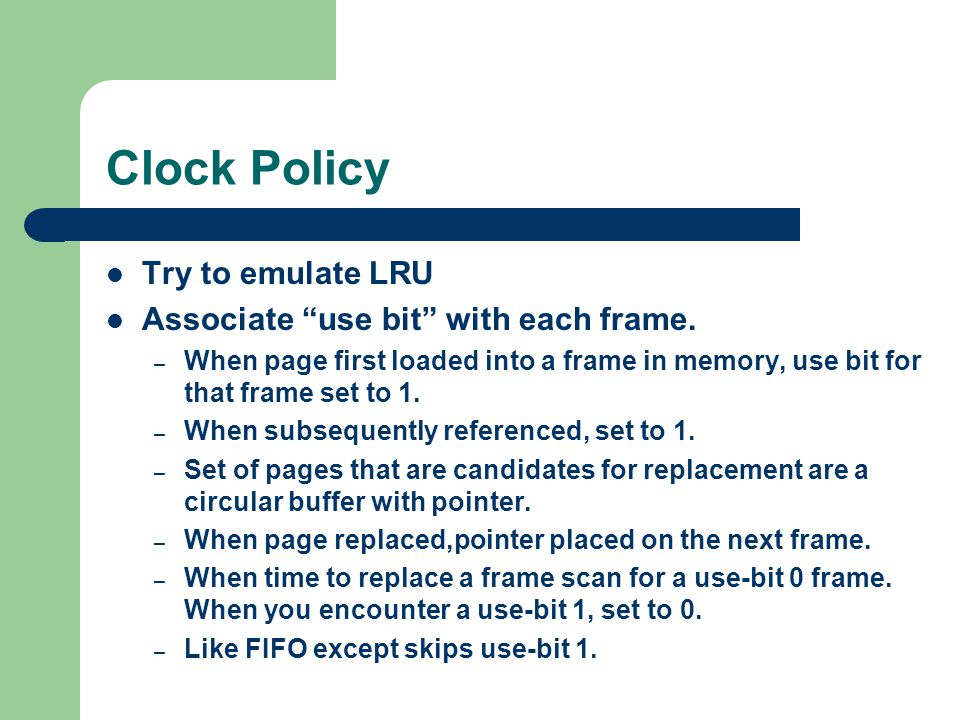 Clock Policy Try to emulate LRU Associate use bit with each frame.
