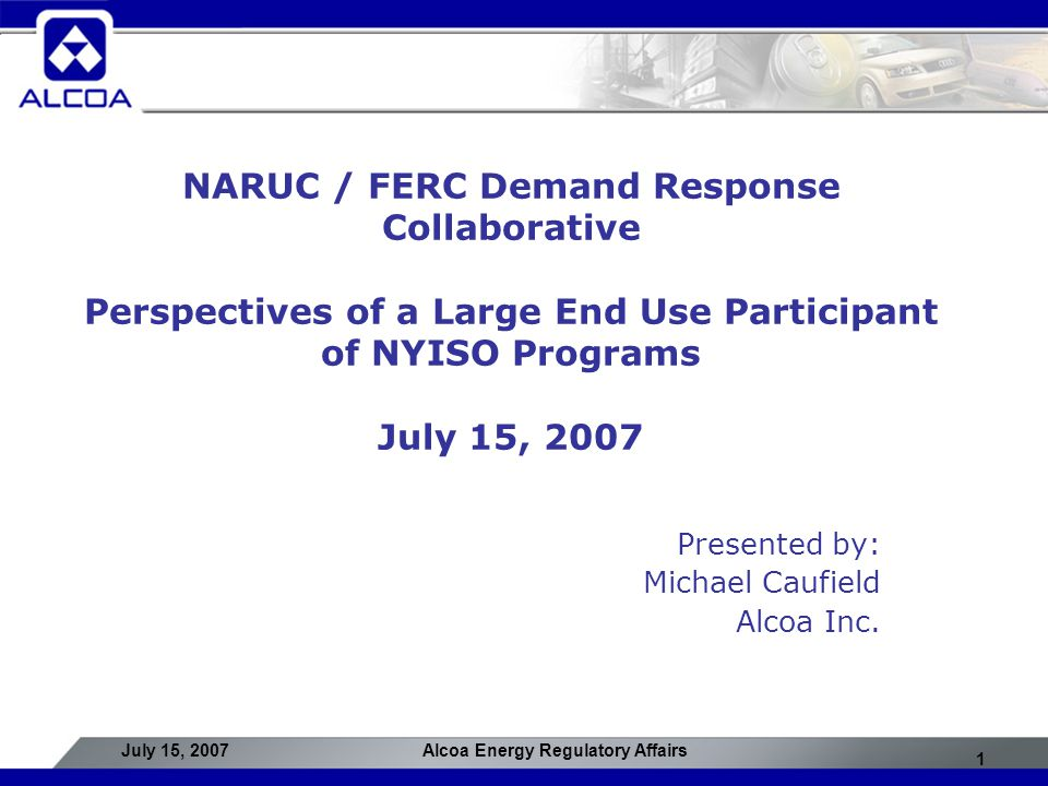 1 July 15, 2007Alcoa Energy Regulatory Affairs NARUC / FERC Demand Response Collaborative Perspectives of a Large End Use Participant of NYISO Programs July 15, 2007 Presented by: Michael Caufield Alcoa Inc.
