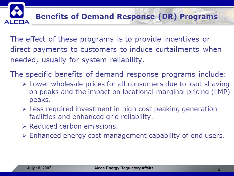 3 July 15, 2007Alcoa Energy Regulatory Affairs Benefits of Demand Response (DR) Programs The effect of these programs is to provide incentives or dire
