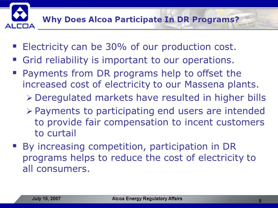 5 July 15, 2007Alcoa Energy Regulatory Affairs Why Does Alcoa Participate In DR Programs?  Electricity can be 30% of our production cost.  Grid reli