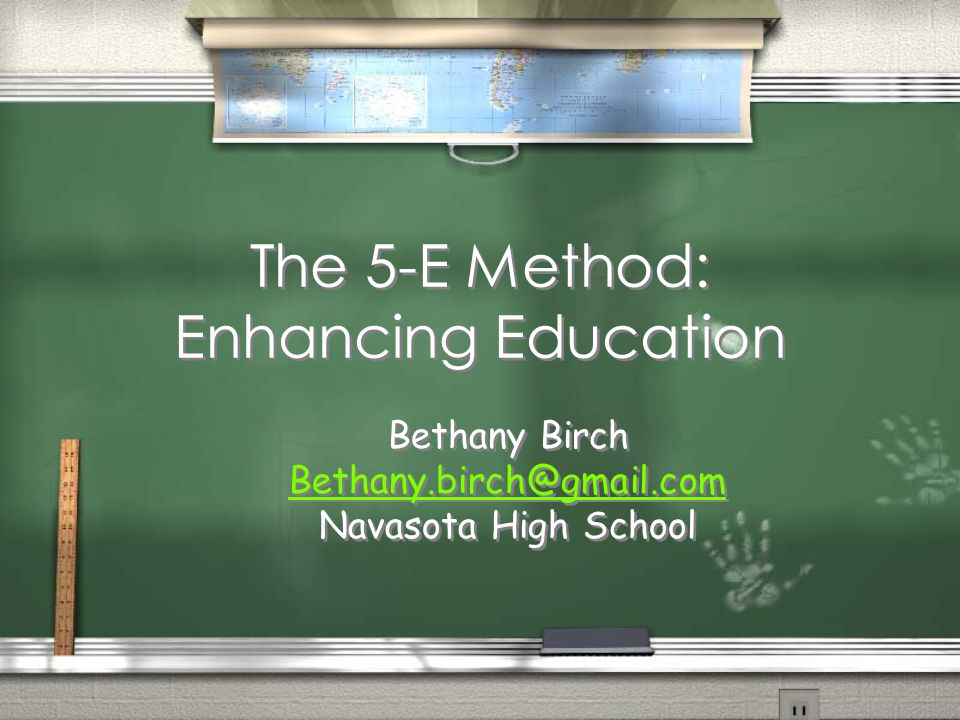 The 5-E Method: Enhancing Education Bethany Birch Bethany.birch@gmail.com Navasota High School Bethany Birch Bethany.birch@gmail.com Navasota High School