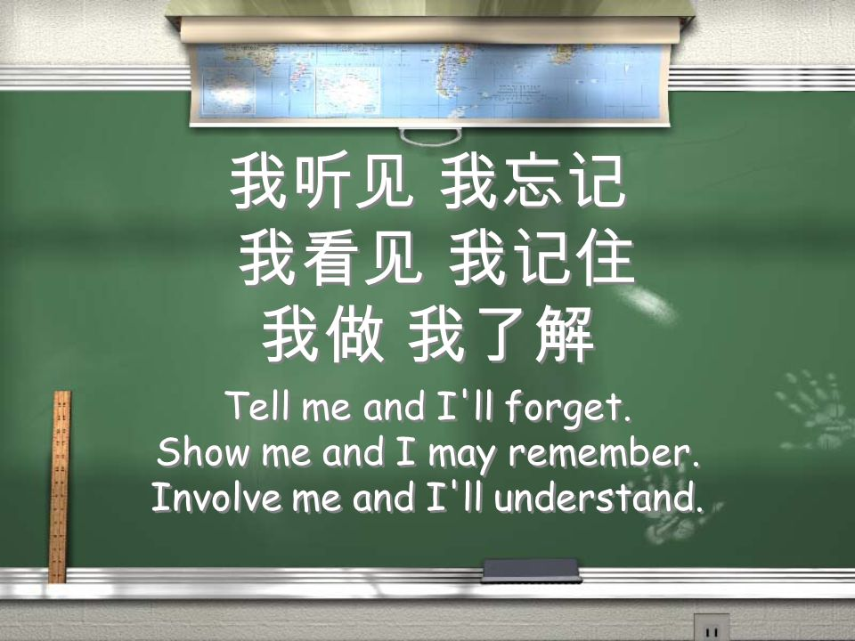 我听见 我忘记 我看见 我记住 我做 我了解 Tell me and I'll forget. Show me and I may remember. Involve me and I'll understand. Tell me and I'll forget. Show me and I may