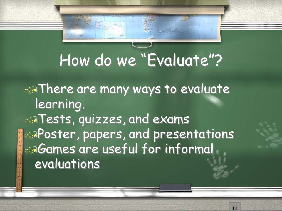 How do we Evaluate . / There are many ways to evaluate learning.