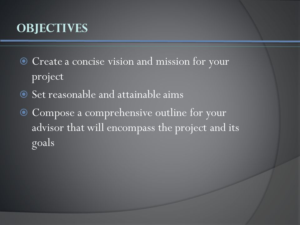 Objectives  Create a concise vision and mission for your project  Set reasonable and attainable aims  Compose a comprehensive outline for your advisor that will encompass the project and its goals