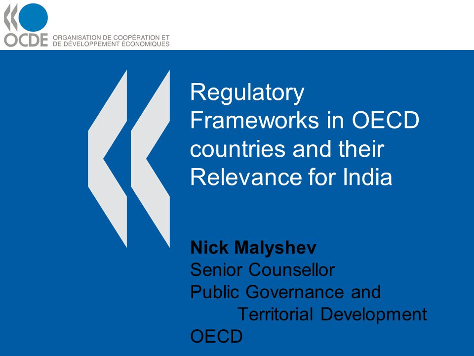 Regulatory Frameworks in OECD countries and their Relevance for India Nick Malyshev Senior Counsellor Public Governance and Territorial Development OE