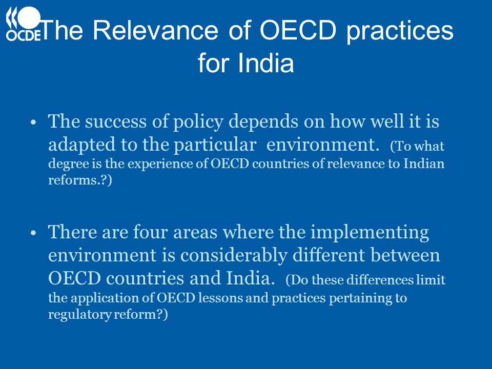 The Relevance of OECD practices for India The success of policy depends on how well it is adapted to the particular environment. (To what degree is th