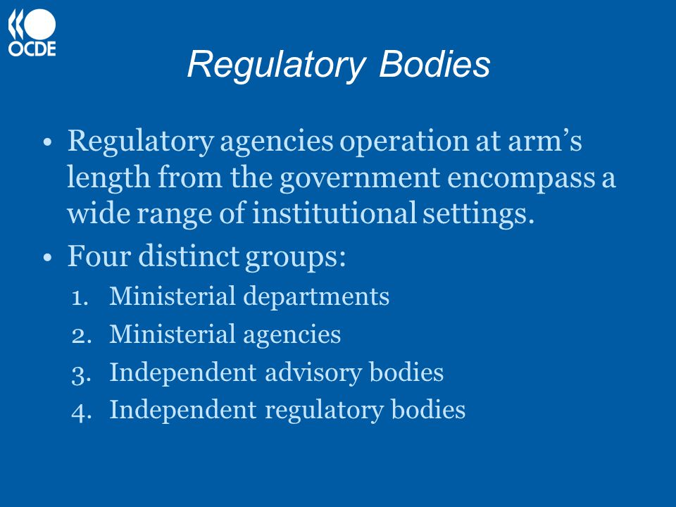Regulatory Bodies Regulatory agencies operation at arm's length from the government encompass a wide range of institutional settings. Four distinct gr