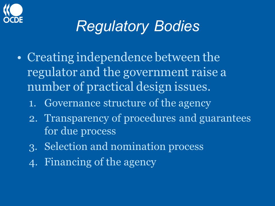 Regulatory Bodies Creating independence between the regulator and the government raise a number of practical design issues. 1.Governance structure of