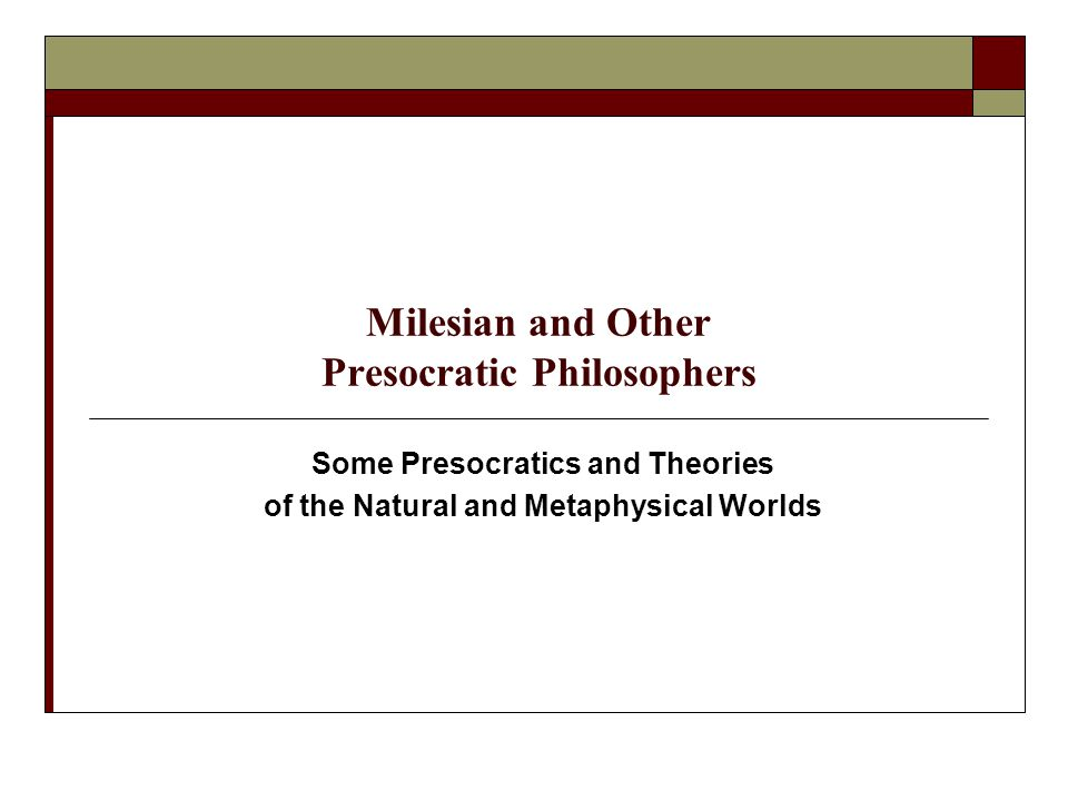 Achievement of Presocratics  Satisfactory explanations of the cosmos must be put on a entirely new footing; mythological explanations are insufficient  Thales may be considered the father of physical science in the western tradition  Parmenides may be considered the father of speculative philosophy and metaphysics in the western tradition  Presocratics' endeavor was called philosophia > love of wisdom > philosophy; their method was logos > rational account > logic