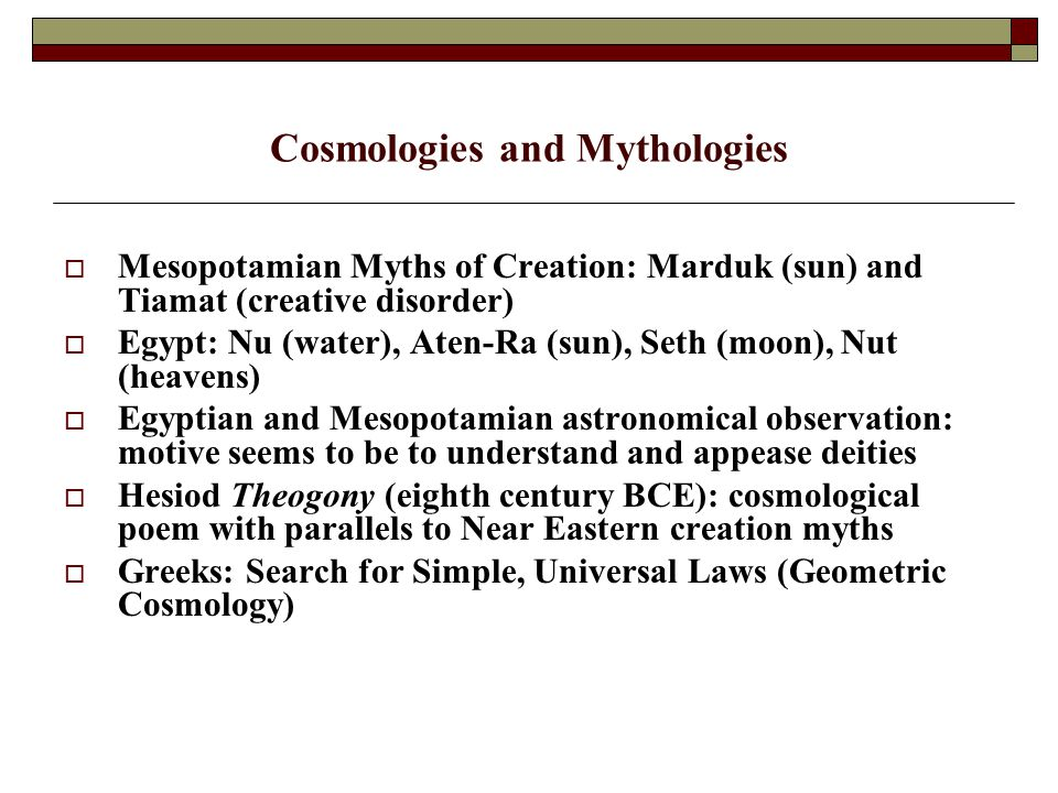 Cosmologies and Mythologies  Mesopotamian Myths of Creation: Marduk (sun) and Tiamat (creative disorder)  Egypt: Nu (water), Aten-Ra (sun), Seth (moon), Nut (heavens)  Egyptian and Mesopotamian astronomical observation: motive seems to be to understand and appease deities  Hesiod Theogony (eighth century BCE): cosmological poem with parallels to Near Eastern creation myths  Greeks: Search for Simple, Universal Laws (Geometric Cosmology)