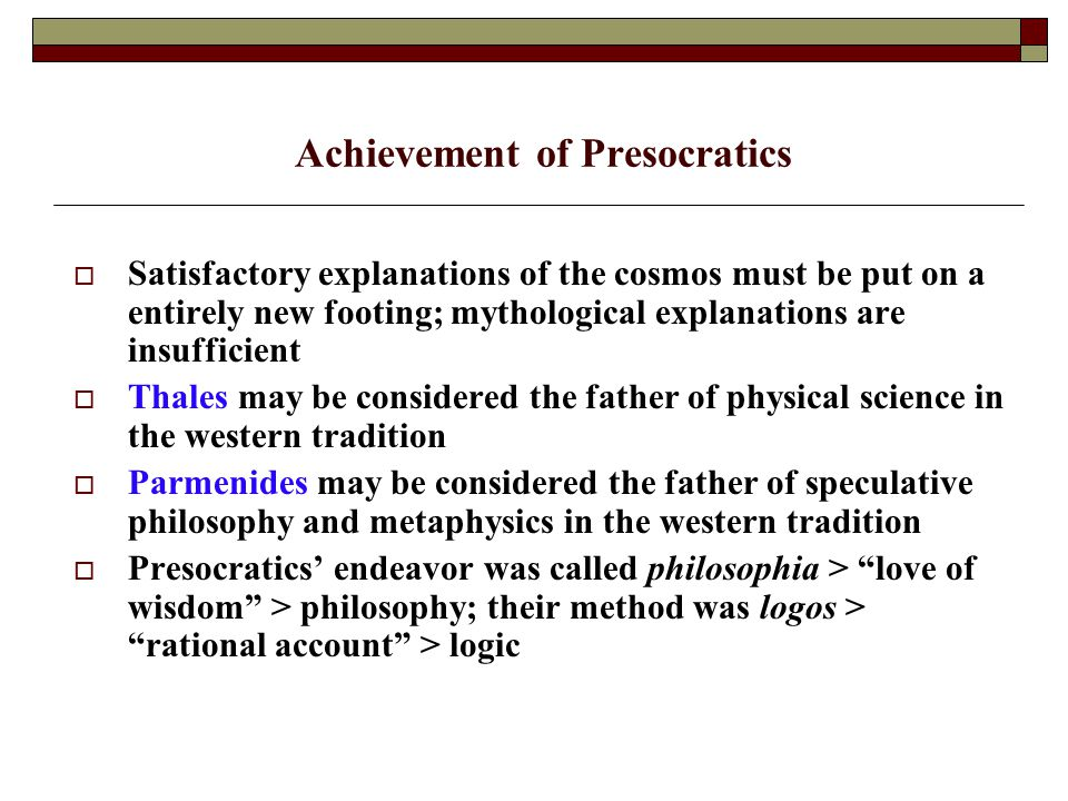 Achievement of Presocratics  Satisfactory explanations of the cosmos must be put on a entirely new footing; mythological explanations are insufficient  Thales may be considered the father of physical science in the western tradition  Parmenides may be considered the father of speculative philosophy and metaphysics in the western tradition  Presocratics' endeavor was called philosophia > love of wisdom > philosophy; their method was logos > rational account > logic