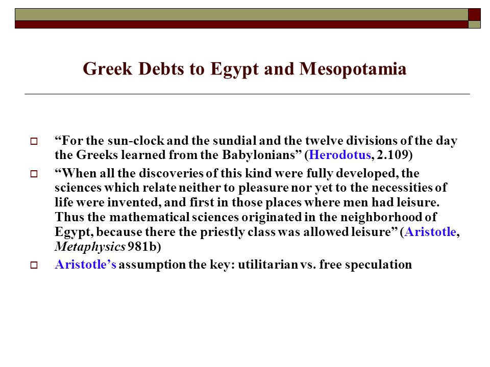 Greek Debts to Egypt and Mesopotamia  For the sun-clock and the sundial and the twelve divisions of the day the Greeks learned from the Babylonians (Herodotus, 2.109)  When all the discoveries of this kind were fully developed, the sciences which relate neither to pleasure nor yet to the necessities of life were invented, and first in those places where men had leisure.