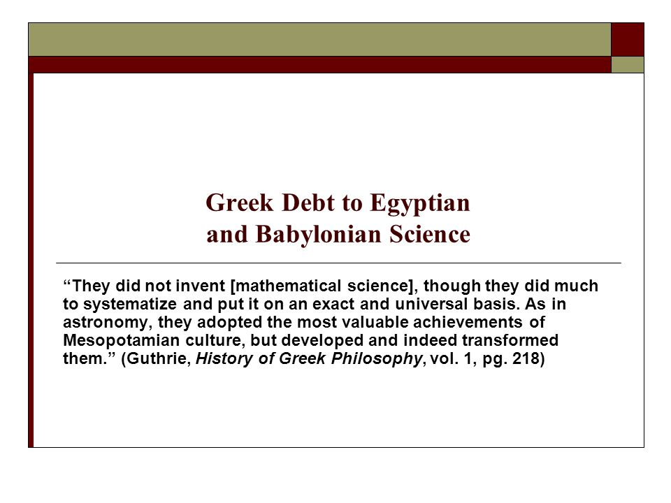 Greek Debt to Egyptian and Babylonian Science They did not invent [mathematical science], though they did much to systematize and put it on an exact and universal basis.
