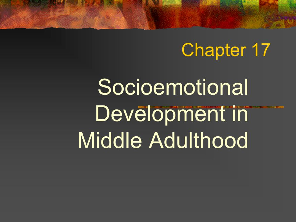 Chapter 17 Socioemotional Development in Middle Adulthood