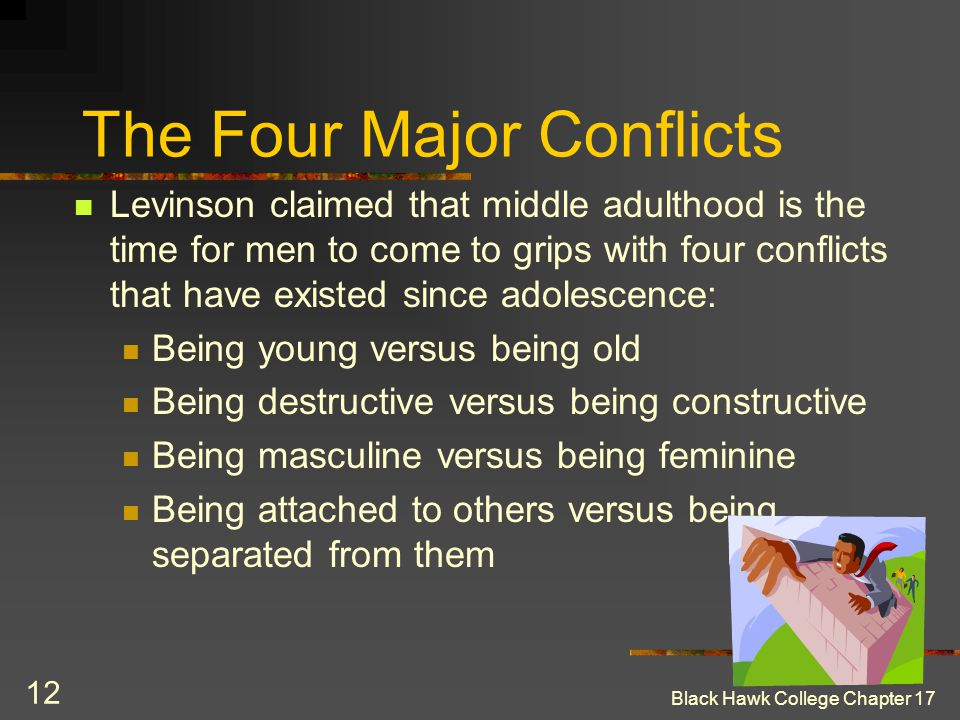 Black Hawk College Chapter 17 12 The Four Major Conflicts Levinson claimed that middle adulthood is the time for men to come to grips with four confli