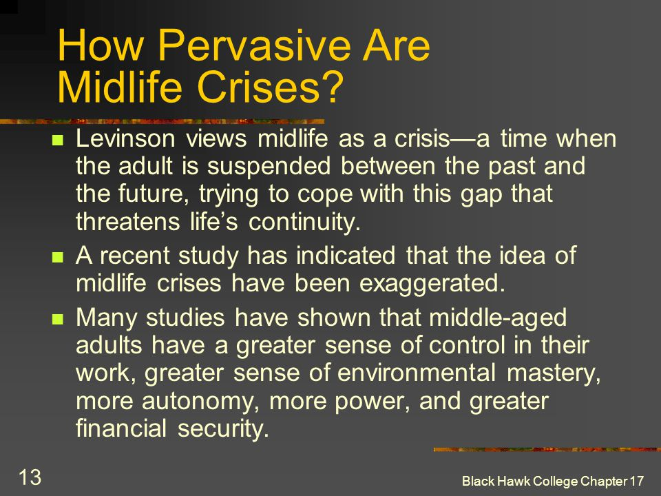 Black Hawk College Chapter 17 13 How Pervasive Are Midlife Crises? Levinson views midlife as a crisis—a time when the adult is suspended between the p