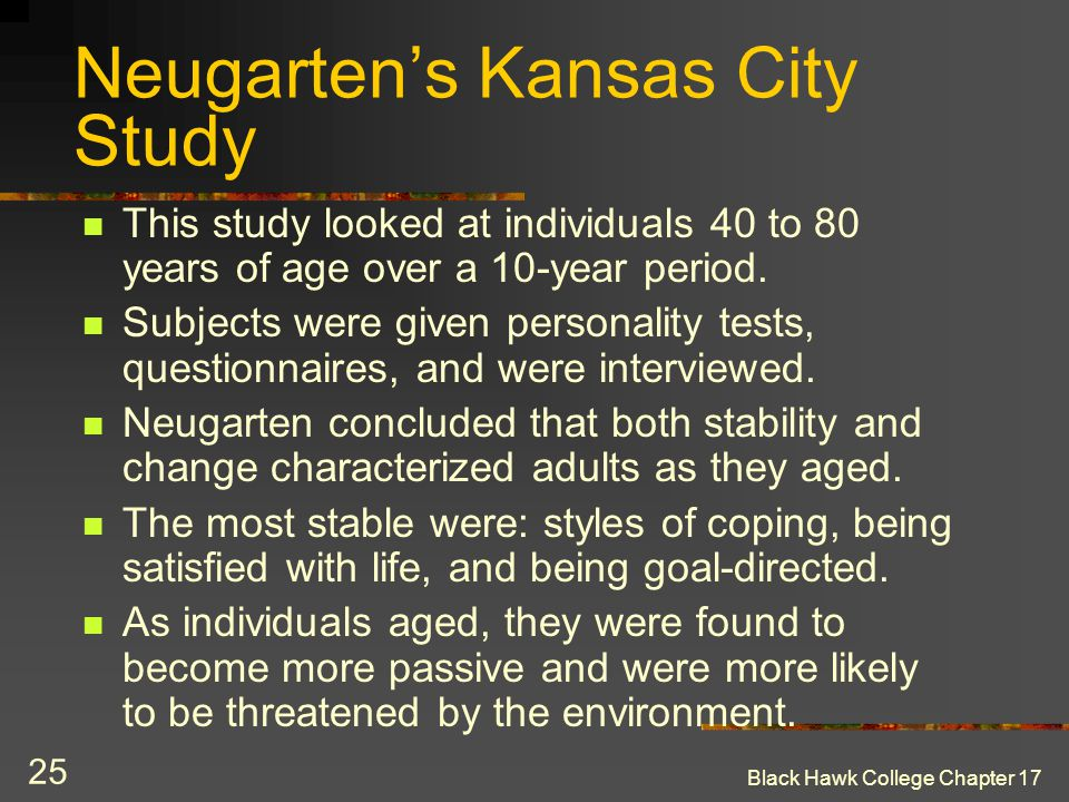 Black Hawk College Chapter 17 25 Neugarten's Kansas City Study This study looked at individuals 40 to 80 years of age over a 10-year period. Subjects