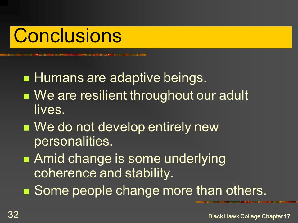 Black Hawk College Chapter 17 32 Conclusions Humans are adaptive beings. We are resilient throughout our adult lives. We do not develop entirely new p