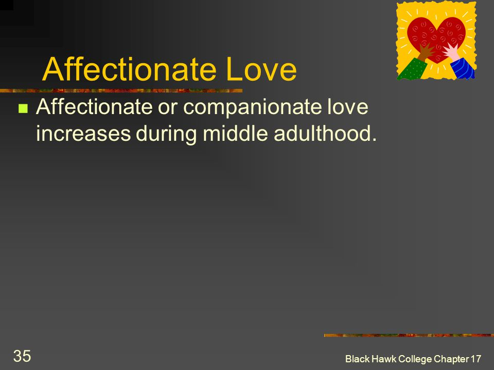 Black Hawk College Chapter 17 35 Affectionate Love Affectionate or companionate love increases during middle adulthood.