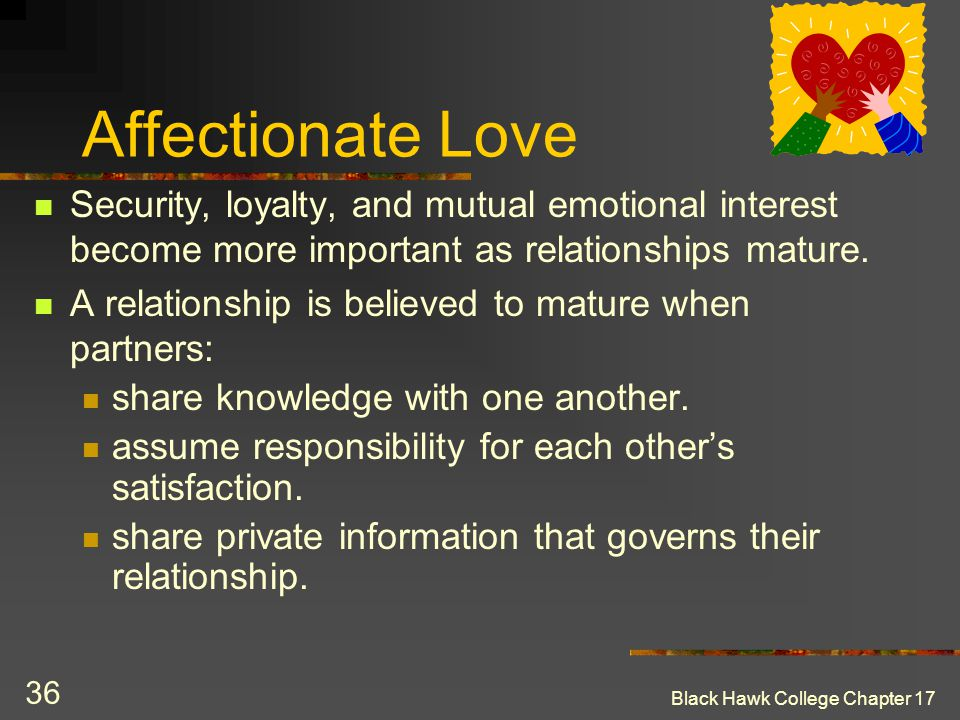 Black Hawk College Chapter 17 36 Affectionate Love Security, loyalty, and mutual emotional interest become more important as relationships mature. A r