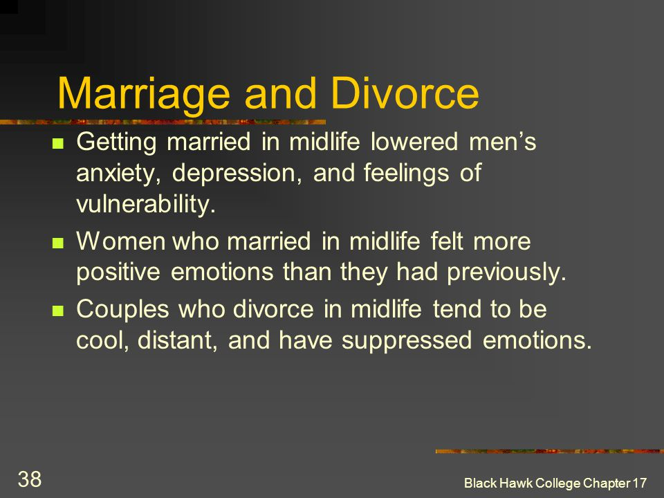 Black Hawk College Chapter 17 38 Marriage and Divorce Getting married in midlife lowered men's anxiety, depression, and feelings of vulnerability. Wom