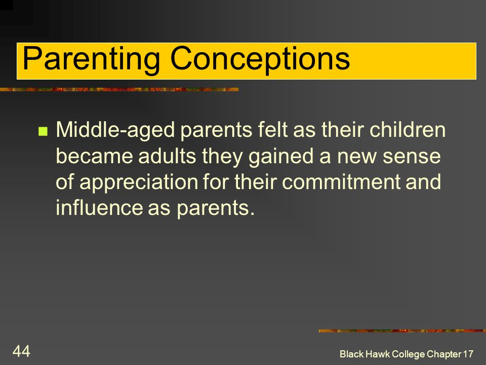 Black Hawk College Chapter 17 44 Parenting Conceptions Middle-aged parents felt as their children became adults they gained a new sense of appreciatio