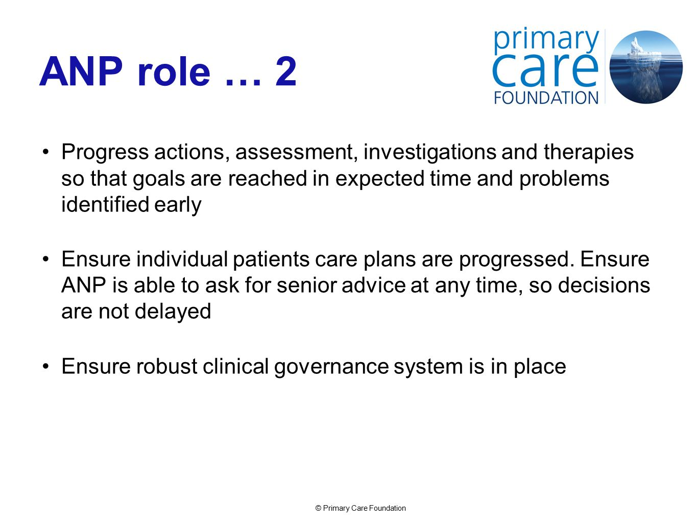 © Primary Care Foundation ANP role … 2 Progress actions, assessment, investigations and therapies so that goals are reached in expected time and problems identified early Ensure individual patients care plans are progressed.