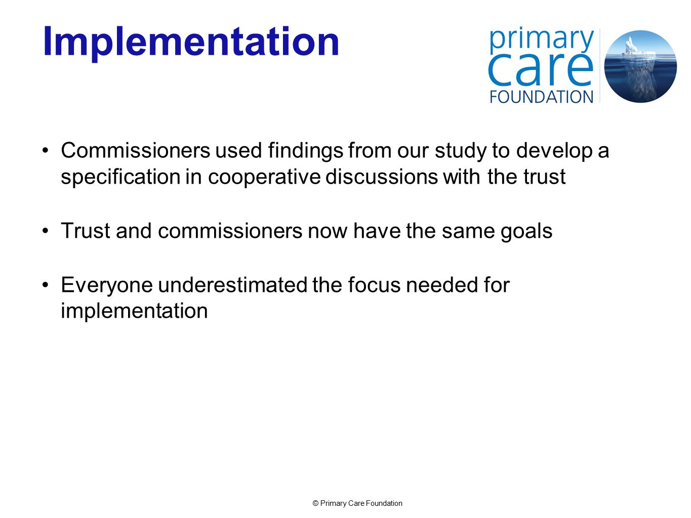 © Primary Care Foundation Implementation Commissioners used findings from our study to develop a specification in cooperative discussions with the trust Trust and commissioners now have the same goals Everyone underestimated the focus needed for implementation