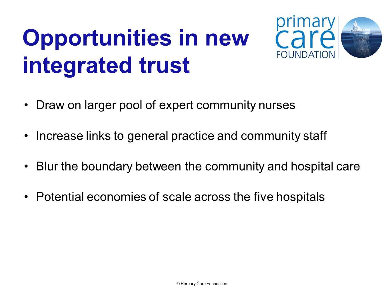 © Primary Care Foundation Opportunities in new integrated trust Draw on larger pool of expert community nurses Increase links to general practice and community staff Blur the boundary between the community and hospital care Potential economies of scale across the five hospitals
