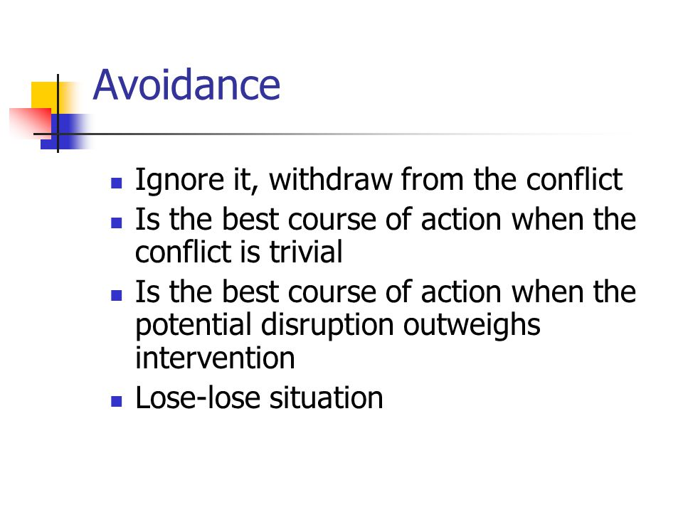 Avoidance Ignore it, withdraw from the conflict Is the best course of action when the conflict is trivial Is the best course of action when the potential disruption outweighs intervention Lose-lose situation