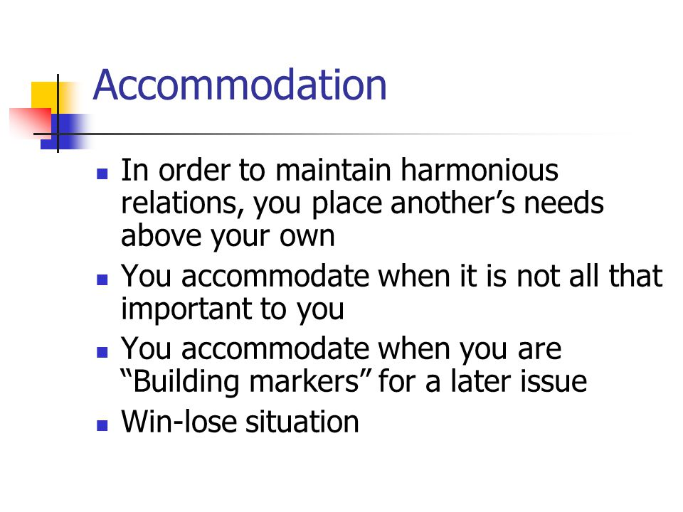 Accommodation In order to maintain harmonious relations, you place another's needs above your own You accommodate when it is not all that important to you You accommodate when you are Building markers for a later issue Win-lose situation