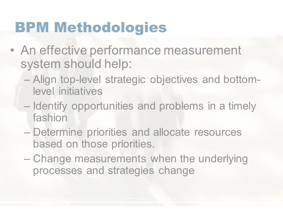 BPM Methodologies An effective performance measurement system should help: –Align top-level strategic objectives and bottom- level initiatives –Identify opportunities and problems in a timely fashion –Determine priorities and allocate resources based on those priorities.