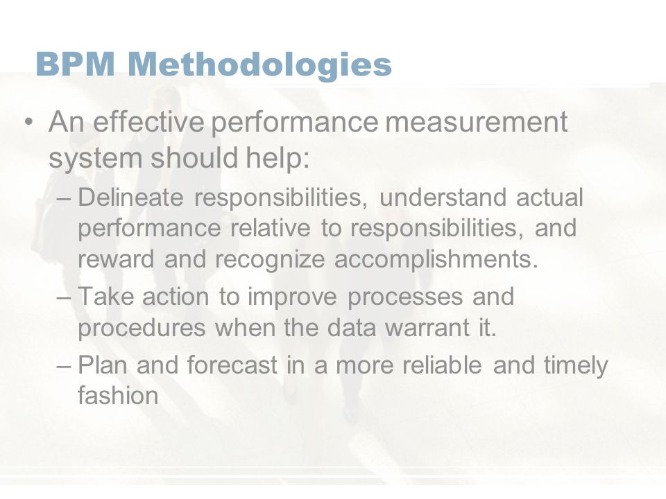 BPM Methodologies An effective performance measurement system should help: –Delineate responsibilities, understand actual performance relative to responsibilities, and reward and recognize accomplishments.