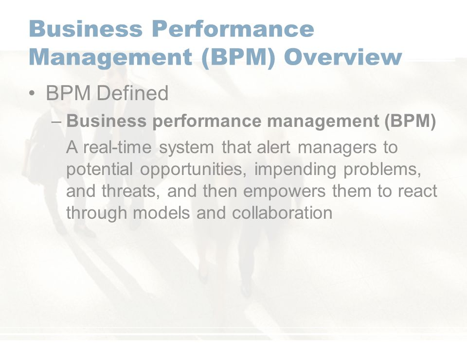Business Performance Management (BPM) Overview BPM Defined –Business performance management (BPM) A real-time system that alert managers to potential opportunities, impending problems, and threats, and then empowers them to react through models and collaboration