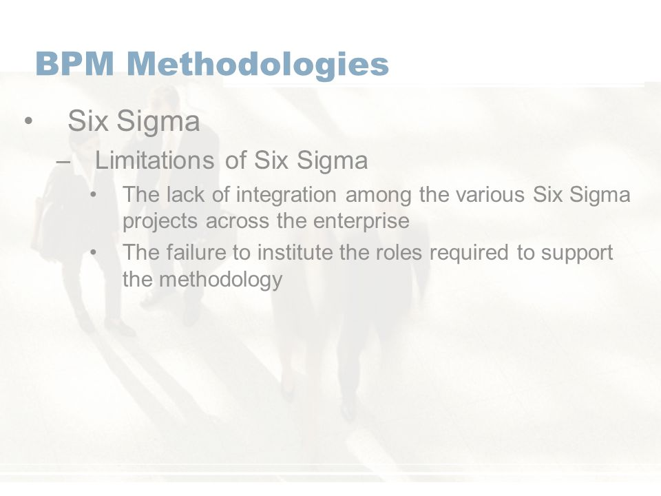 BPM Methodologies Six Sigma –Limitations of Six Sigma The lack of integration among the various Six Sigma projects across the enterprise The failure to institute the roles required to support the methodology