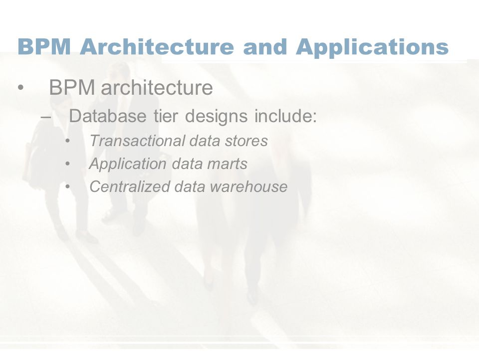 BPM Architecture and Applications BPM architecture –Database tier designs include: Transactional data stores Application data marts Centralized data warehouse