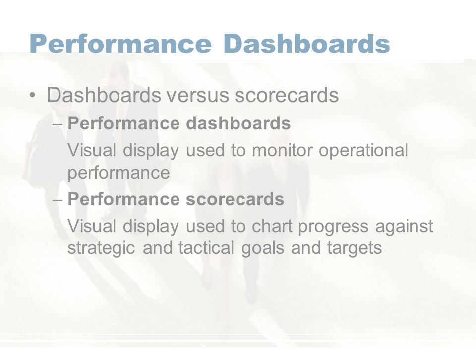 Dashboards versus scorecards –Performance dashboards Visual display used to monitor operational performance –Performance scorecards Visual display used to chart progress against strategic and tactical goals and targets