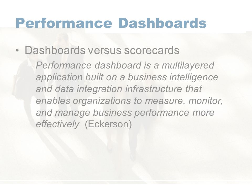 Performance Dashboards Dashboards versus scorecards –Performance dashboard is a multilayered application built on a business intelligence and data integration infrastructure that enables organizations to measure, monitor, and manage business performance more effectively (Eckerson)