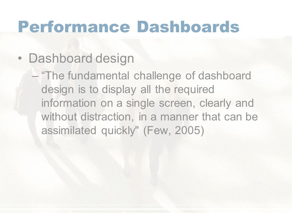 Performance Dashboards Dashboard design – The fundamental challenge of dashboard design is to display all the required information on a single screen, clearly and without distraction, in a manner that can be assimilated quickly (Few, 2005)