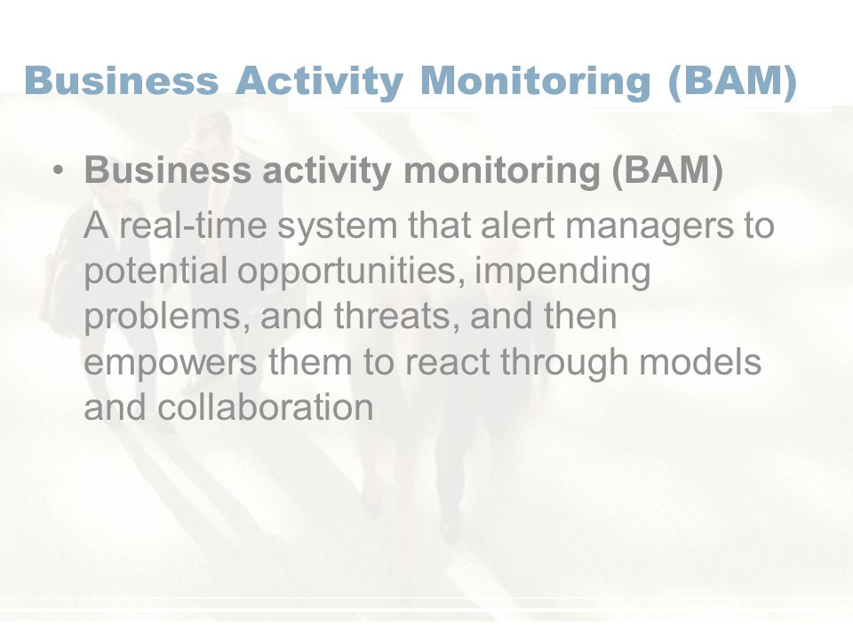 Business Activity Monitoring (BAM) Business activity monitoring (BAM) A real-time system that alert managers to potential opportunities, impending problems, and threats, and then empowers them to react through models and collaboration