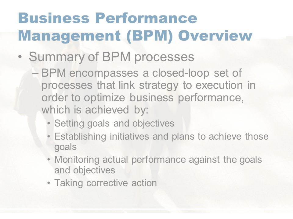 Business Performance Management (BPM) Overview Summary of BPM processes –BPM encompasses a closed-loop set of processes that link strategy to execution in order to optimize business performance, which is achieved by: Setting goals and objectives Establishing initiatives and plans to achieve those goals Monitoring actual performance against the goals and objectives Taking corrective action
